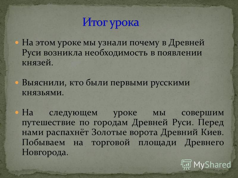 На этом уроке мы узнали почему в Древней Руси возникла необходимость в появлении князей. Выяснили, кто были первыми русскими князьями. На следующем уроке мы совершим путешествие по городам Древней Руси. Перед нами распахнёт Золотые ворота Древний Кие