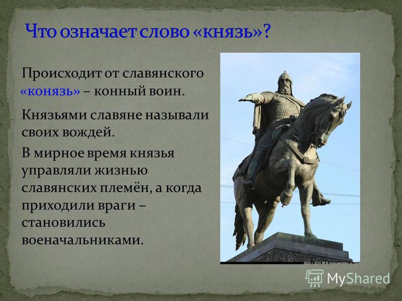 Происходит от славянского Князьями славяне называли своих вождей. В мирное время князья управляли жизнью славянских племён, а когда приходили враги – становились военачальниками. «конязь» – конный воин.
