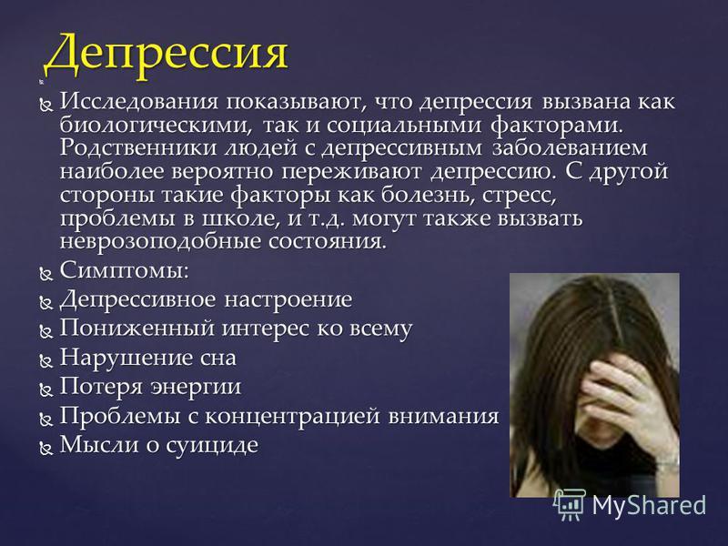 Исследования показывают, что депрессия вызвана как биологическими, так и социальными факторами. Родственники людей с депрессивным заболеванием наиболее вероятно переживают депрессию. С другой стороны такие факторы как болезнь, стресс, проблемы в школ
