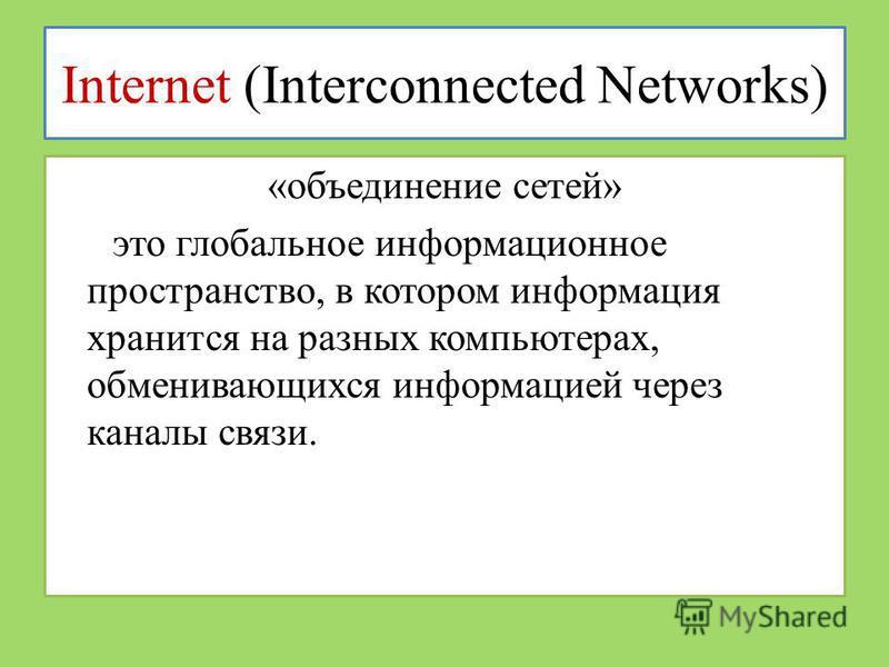 Internet (Interconnected Networks) «объединение сетей» это глобальное информационное пространство, в котором информация хранится на разных компьютерах, обменивающихся информацией через каналы связи.