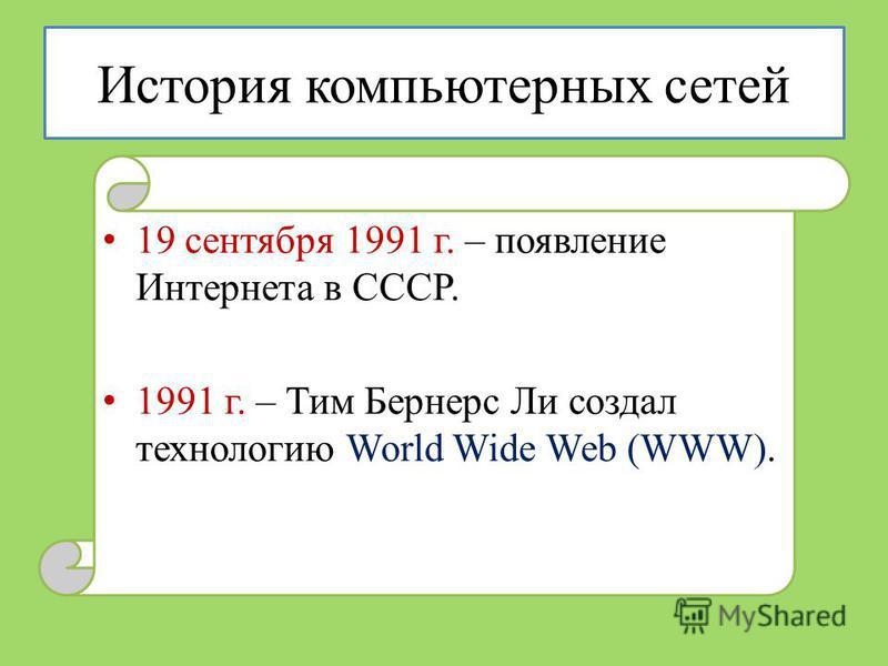 История компьютерных сетей 19 сентября 1991 г. – появление Интернета в СССР. 1991 г. – Тим Бернерс Ли создал технологию World Wide Web (WWW).