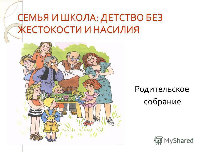 СЕМЬЯ И ШКОЛА : ДЕТСТВО БЕЗ ЖЕСТОКОСТИ И НАСИЛИЯ Родительское собрание