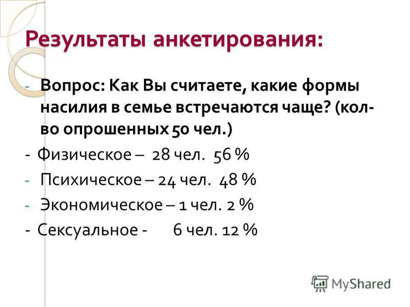 Результаты анкетирования : - Вопрос : Как Вы считаете, какие формы насилия в семье встречаются чаще ? ( кол - во опрошенных 50 чел.) - Физическое – 28 чел. 56 % - Психическое – 24 чел. 48 % - Экономическое – 1 чел. 2 % - Сексуальное - 6 чел. 12 %