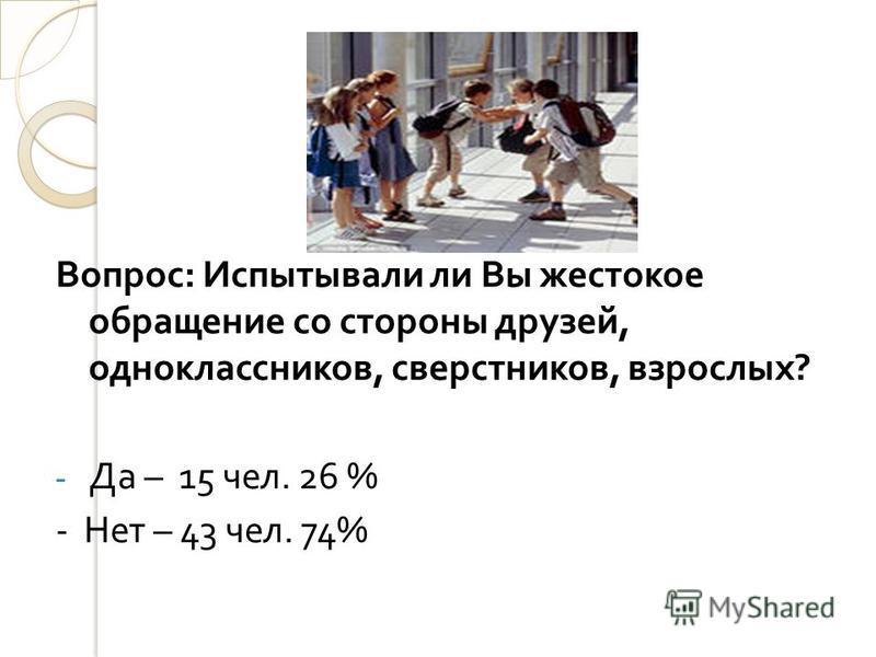Вопрос : Испытывали ли Вы жестокое обращение со стороны друзей, одноклассников, сверстников, взрослых ? - Да – 15 чел. 26 % - Нет – 43 чел. 74%