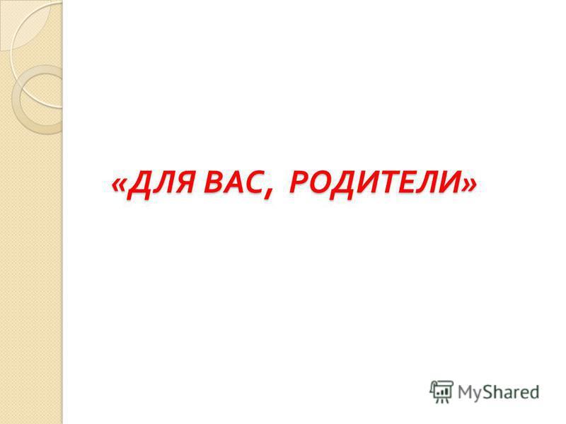 « ДЛЯ ВАС, РОДИТЕЛИ » « ДЛЯ ВАС, РОДИТЕЛИ »
