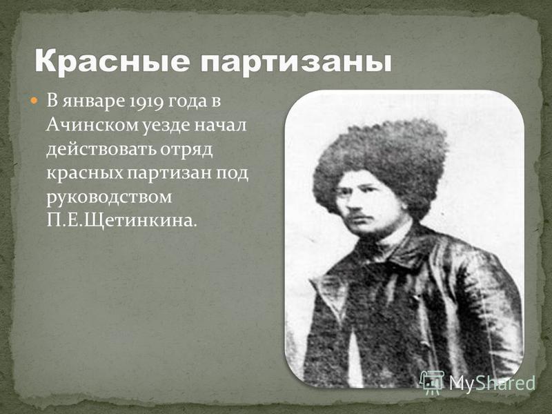 В январе 1919 года в Ачинском уезде начал действовать отряд красных партизан под руководством П.Е.Щетинкина.