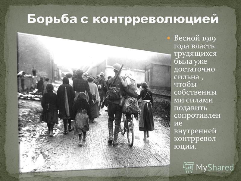Весной 1919 года власть трудящихся была уже достаточно сильна, чтобы собственными силами подавить сопротивление внутренней контрреволюции.