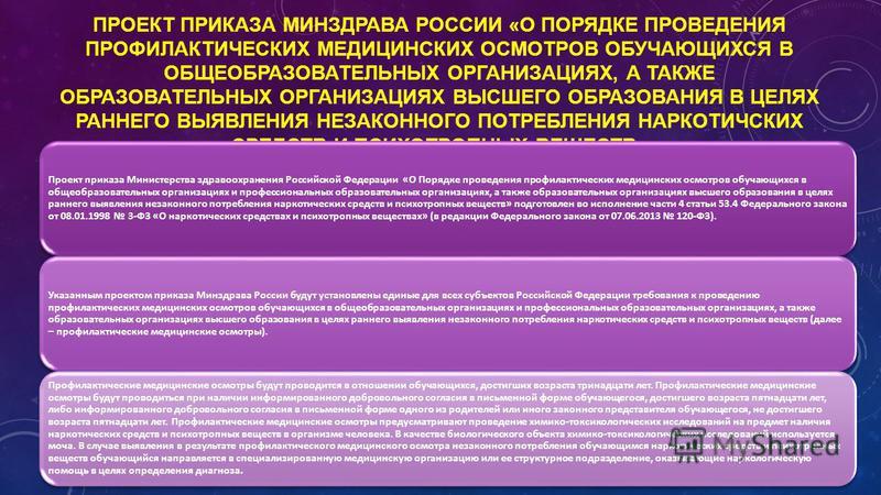 ПРОЕКТ ПРИКАЗА МИНЗДРАВА РОССИИ «О ПОРЯДКЕ ПРОВЕДЕНИЯ ПРОФИЛАКТИЧЕСКИХ МЕДИЦИНСКИХ ОСМОТРОВ ОБУЧАЮЩИХСЯ В ОБЩЕОБРАЗОВАТЕЛЬНЫХ ОРГАНИЗАЦИЯХ, А ТАКЖЕ ОБРАЗОВАТЕЛЬНЫХ ОРГАНИЗАЦИЯХ ВЫСШЕГО ОБРАЗОВАНИЯ В ЦЕЛЯХ РАННЕГО ВЫЯВЛЕНИЯ НЕЗАКОННОГО ПОТРЕБЛЕНИЯ НАР