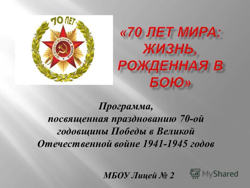 Программа, посвященная празднованию 70- ой годовщины Победы в Великой Отечественной войне 1941-1945 годов МБОУ Лицей 2