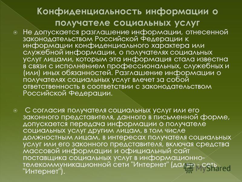 Не допускается разглашение информации, отнесенной законодательством Российской Федерации к информации конфиденциального характера или служебной информации, о получателях социальных услуг лицами, которым эта информация стала известна в связи с исполне