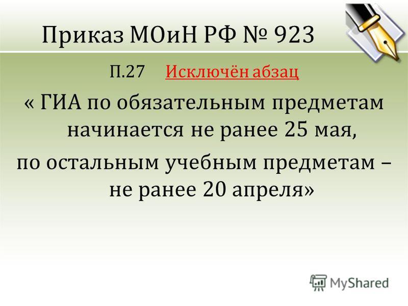 Приказ МОиН РФ 923 П.27 Исключён абзац « ГИА по обязательным предметам начинается не ранее 25 мая, по остальным учебным предметам – не ранее 20 апреля»