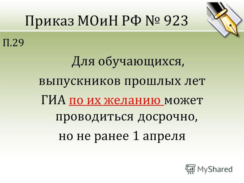Приказ МОиН РФ 923 П.29 Для обучающихся, выпускников прошлых лет ГИА по их желанию может проводиться досрочно, но не ранее 1 апреля