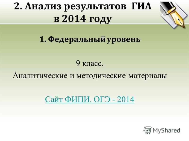 2. Анализ результатов ГИА в 2014 году 1. Федеральный уровень 9 класс. Аналитические и методические материалы Сайт ФИПИ. ОГЭ - 2014
