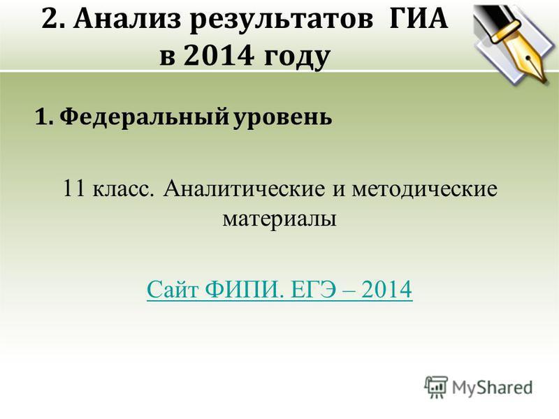 2. Анализ результатов ГИА в 2014 году 1. Федеральный уровень 11 класс. Аналитические и методические материалы Сайт ФИПИ. ЕГЭ – 2014