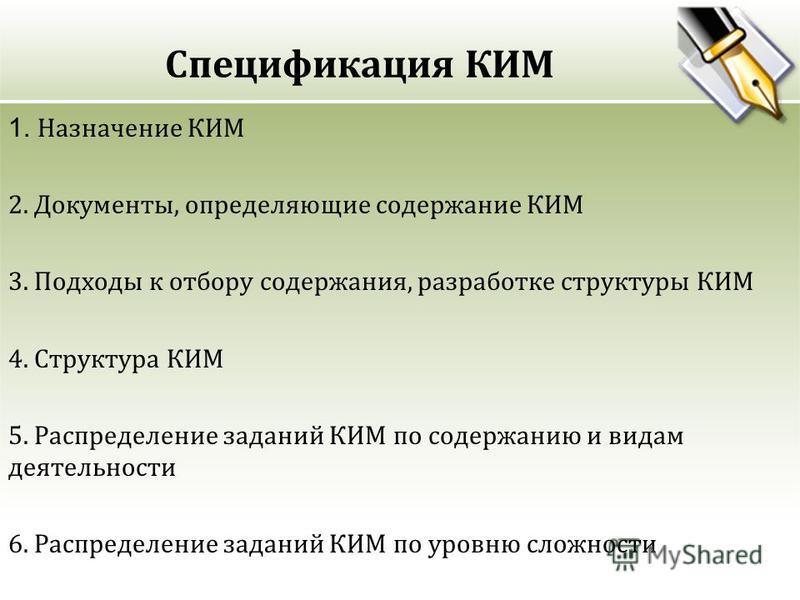 Спецификация КИМ 1. Назначение КИМ 2. Документы, определяющие содержание КИМ 3. Подходы к отбору содержания, разработке структуры КИМ 4. Структура КИМ 5. Распределение заданий КИМ по содержанию и видам деятельности 6. Распределение заданий КИМ по уро