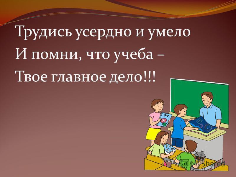 Трудись усердно и умело И помни, что учеба – Твое главное дело!!!
