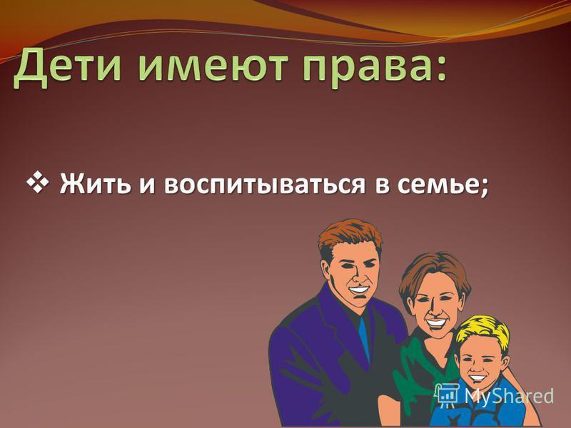 Жить и воспитываться в семье; Жить и воспитываться в семье;