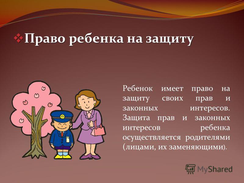 Право ребенка на защиту Право ребенка на защиту Ребенок имеет право на защиту своих прав и законных интересов. Защита прав и законных интересов ребенка осуществляется родителями (лицами, их заменяющими ).
