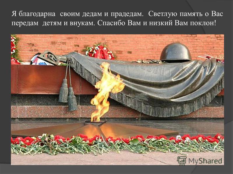 Я благодарна своим дедам и прадедам. Светлую память о Вас передам детям и внукам. Спасибо Вам и низкий Вам поклон!
