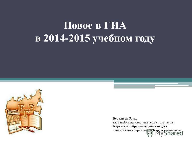 Новое в ГИА в 2014-2015 учебном году Береснева О. А., главный специалист-эксперт управления Кировского образовательного округа департамента образования Кировской области