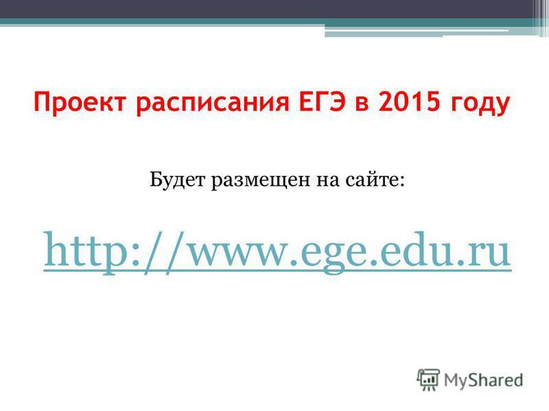 Проект расписания ЕГЭ в 2015 году Будет размещен на сайте: http://www.ege.edu.ru