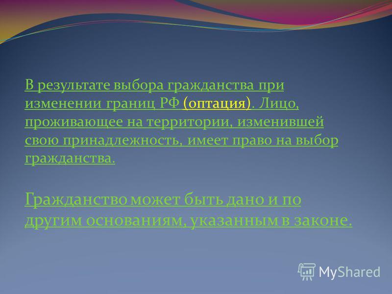 В результате выбора гражданства при изменении границ РФ (оптация). Лицо, проживающее на территории, изменившей свою принадлежность, имеет право на выбор гражданства. Гражданство может быть дано и по другим основаниям, указанным в законе.