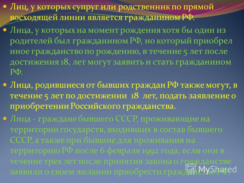 Лиц, у которых супруг или родственник по прямой восходящей линии является гражданином РФ. Лица, у которых на момент рождения хотя бы один из родителей был гражданином РФ, но который приобрел иное гражданство по рождению, в течение 5 лет после достиже