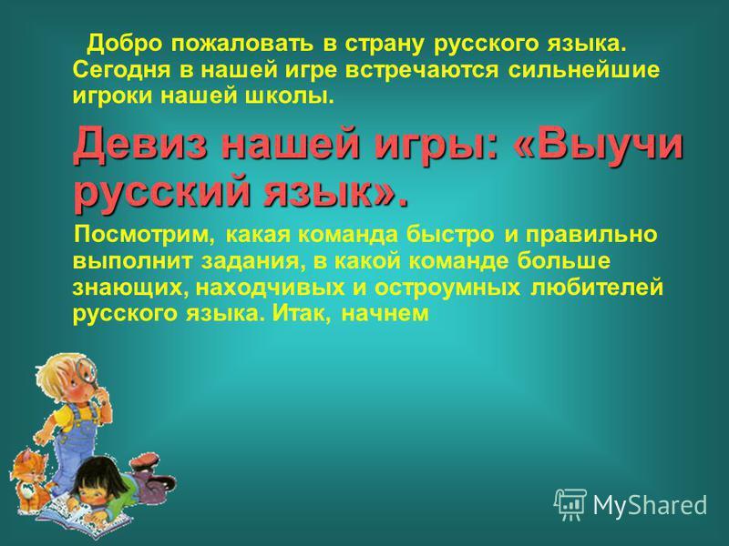 Добро пожаловать в страну русского языка. Сегодня в нашей игре встречаются сильнейшие игроки нашей школы. Девиз нашей игры: «Выучи русский язык». Посмотрим, какая команда быстро и правильно выполнит задания, в какой команде больше знающих, находчивых