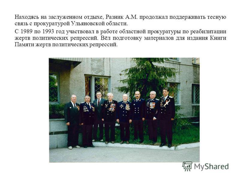 Находясь на заслуженном отдыхе, Разник А.М. продолжал поддерживать тесную связь с прокуратурой Ульяновской области. С 1989 по 1993 год участвовал в работе областной прокуратуры по реабилитации жертв политических репрессий. Вёл подготовку материалов д