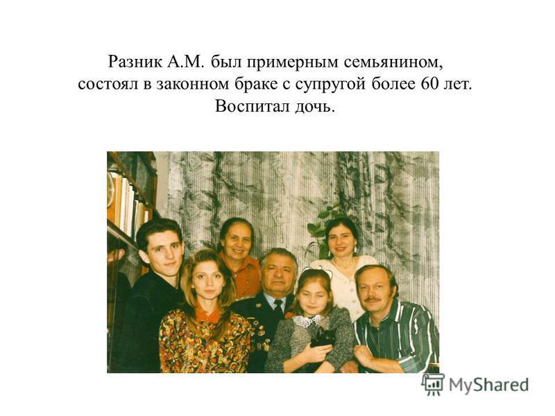 Разник А.М. был примерным семьянином, состоял в законном браке с супругой более 60 лет. Воспитал дочь.
