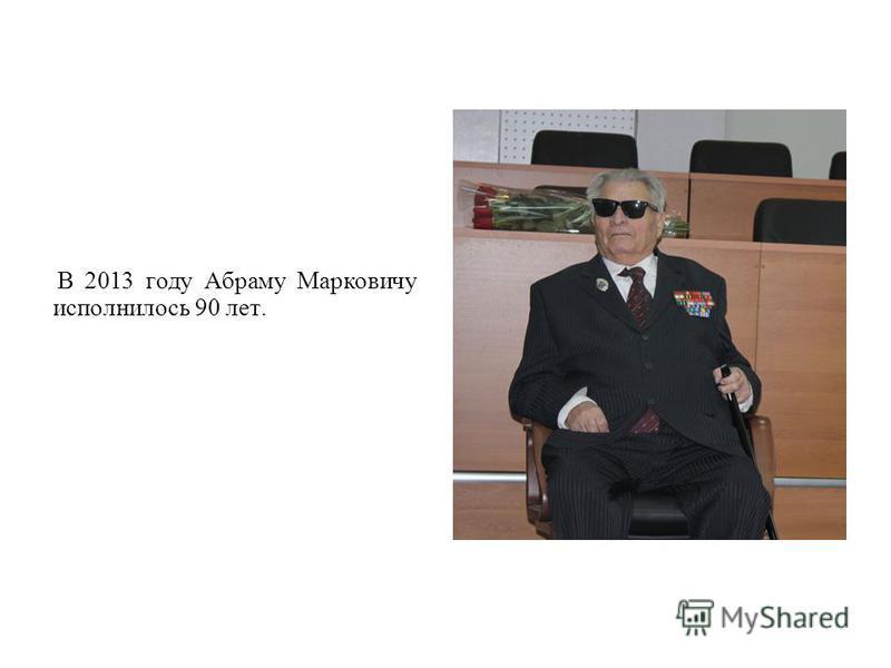 В 2013 году Абраму Марковичу исполнилось 90 лет.