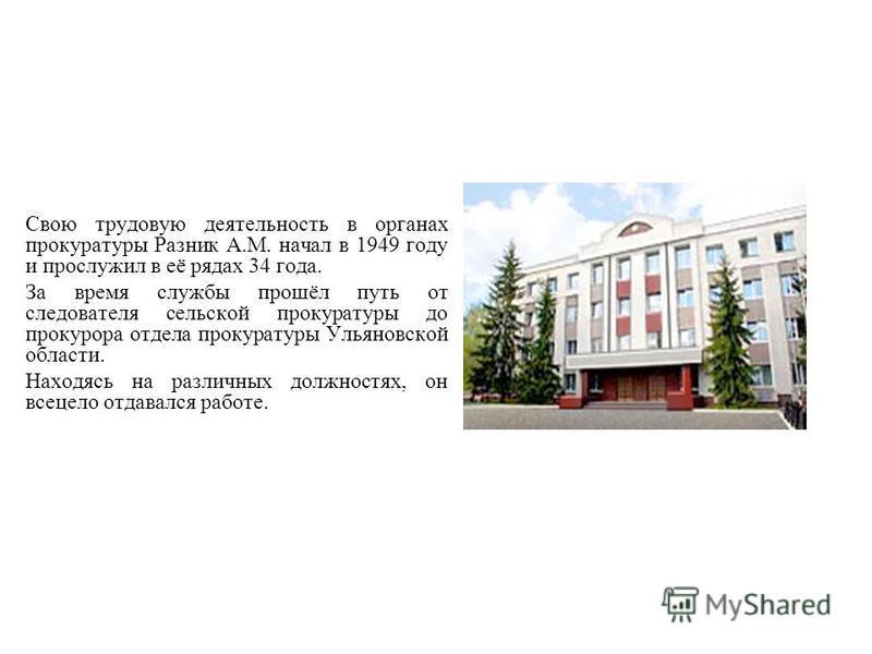 Свою трудовую деятельность в органах прокуратуры Разник А.М. начал в 1949 году и прослужил в её рядах 34 года. За время службы прошёл путь от следователя сельской прокуратуры до прокурора отдела прокуратуры Ульяновской области. Находясь на различных
