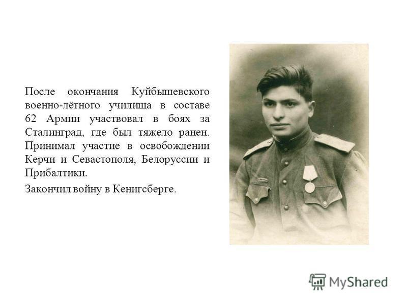 После окончания Куйбышевского военно-лётного училища в составе 62 Армии участвовал в боях за Сталинград, где был тяжело ранен. Принимал участие в освобождении Керчи и Севастополя, Белоруссии и Прибалтики. Закончил войну в Кенигсберге.