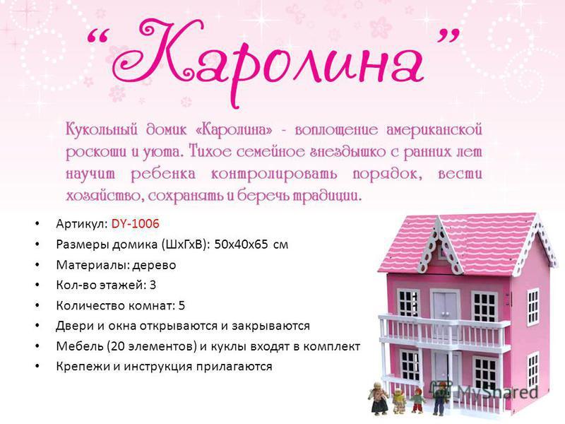 Артикул: DY-1006 Размеры домика (Шх ГхВ): 50 х 40 х 65 см Материалы: дерево Кол-во этажей: 3 Количество комнат: 5 Двери и окна открываются и закрываются Мебель (20 элементов) и куклы входят в комплект Крепежи и инструкция прилагаются