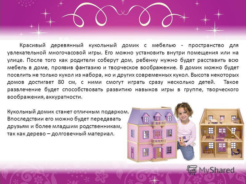 Красивый деревянный кукольный домик с мебелью - пространство для увлекательной многочасовой игры. Его можно установить внутри помещения или на улице. После того как родители соберут дом, ребенку нужно будет расставить всю мебель в доме, проявив фанта