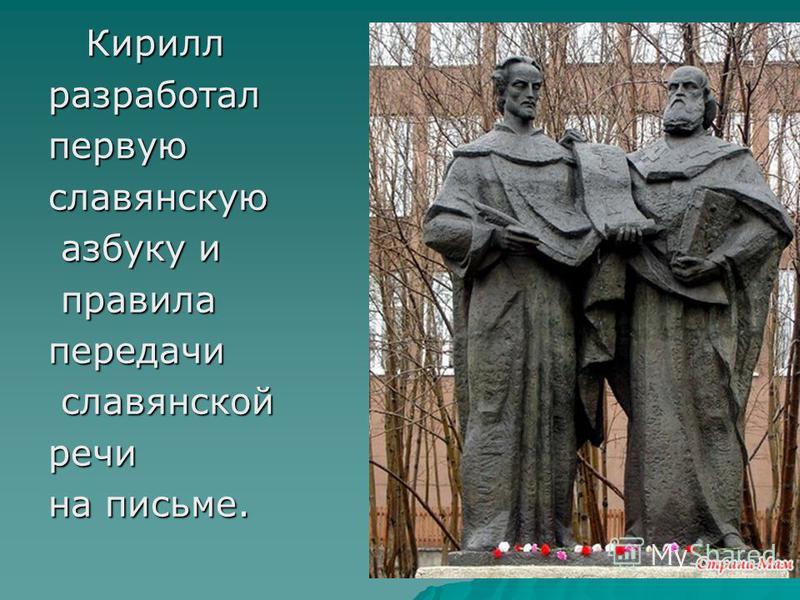 Кирилл Кириллразработалпервуюславянскую азбуку и азбуку и правила правила передачи славянской славянской речи на письме.