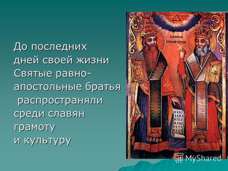 До последних дней своей жизни Святые равноапостольные братья распространяли распространяли среди славян грамоту и культуру