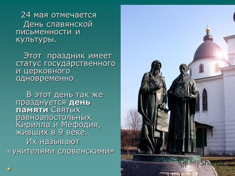 24 мая отмечается 24 мая отмечается День славянской письменности и культуры. День славянской письменности и культуры. Этот праздник имеет статус государственного и церковного одновременно. Этот праздник имеет статус государственного и церковного одно