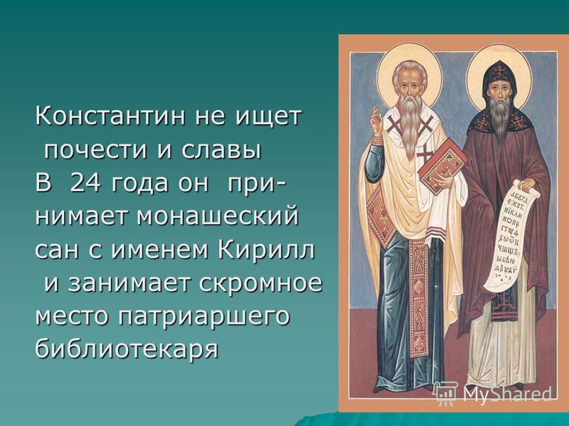 Константин не ищет почести и славы почести и славы В 24 года он принимает монашеский сан с именем Кирилл и занимает скромное и занимает скромное место патриаршего библиотекаря