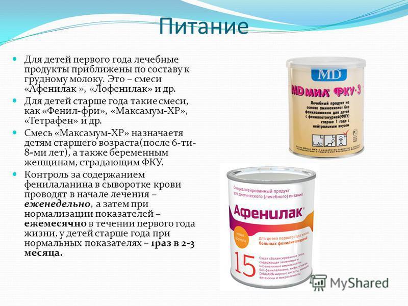 Питание Для детей первого года лечебные продукты приближены по составу к грудному молоку. Это – смеси «Афенилак », «Лофенилак» и др. Для детей старше года такие смеси, как «Фенил-фри», «Максамум-ХР», «Тетрафен» и др. Смесь «Максамум-ХР» назначается д
