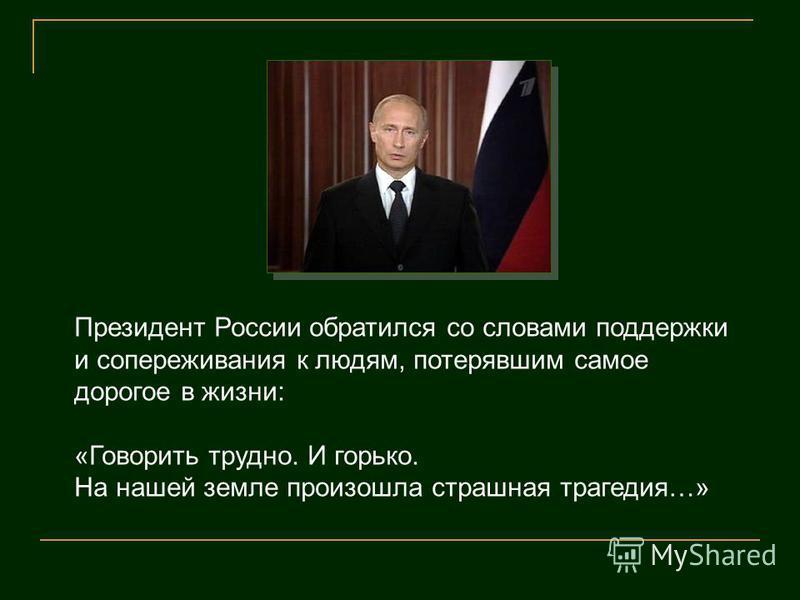 Президент России обратился со словами поддержки и сопереживания к людям, потерявшим самое дорогое в жизни: «Говорить трудно. И горько. На нашей земле произошла страшная трагедия…»