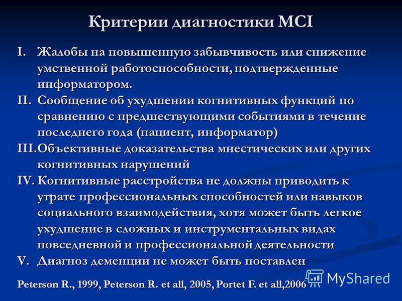 Критерии диагностики MCI I.Жалобы на повышенную забывчивость или снижение умственной работоспособности, подтвержденные информатором. II.Сообщение об ухудшении когнитивных функций по сравнению с предшествующими событиями в течение последнего года (пац