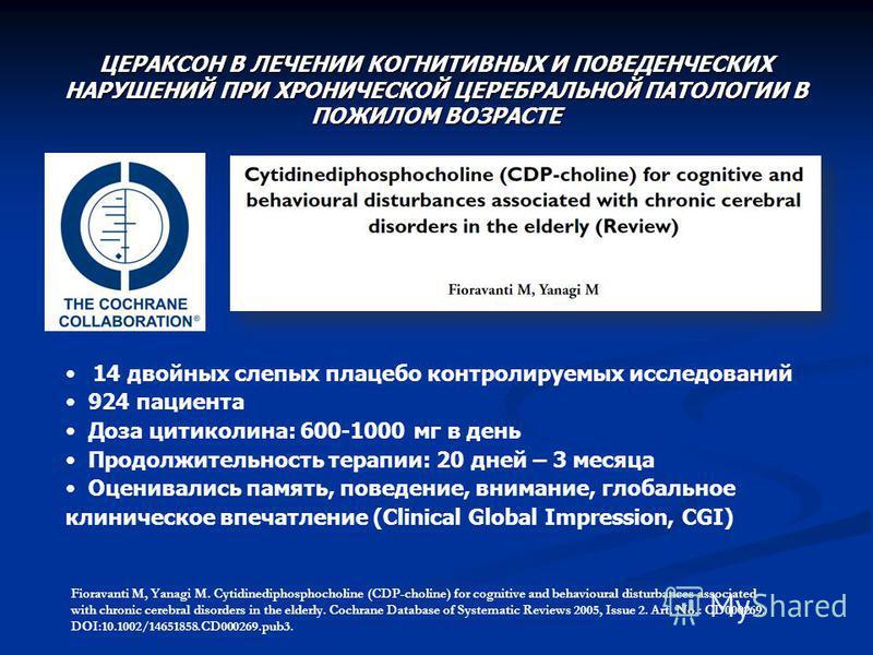 ЦЕРАКСОН В ЛЕЧЕНИИ КОГНИТИВНЫХ И ПОВЕДЕНЧЕСКИХ НАРУШЕНИЙ ПРИ ХРОНИЧЕСКОЙ ЦЕРЕБРАЛЬНОЙ ПАТОЛОГИИ В ПОЖИЛОМ ВОЗРАСТЕ 14 двойных слепых плацебо контролируемых исследований 924 пациента Доза цитиколина: 600-1000 мг в день Продолжительность терапии: 20 дн