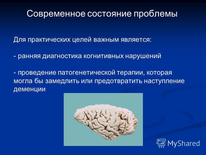 Cовременное состояние проблемы Для практических целей важным является: - ранняя диагностика когнитивных нарушений - проведение патогенетической терапии, которая могла бы замедлить или предотвратить наступление деменции
