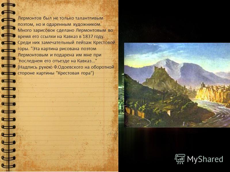Лермонтов был не только талантливым поэтом, но и одаренным художником. Много зарисовок сделано Лермонтовым во время его ссылки на Кавказ в 1837 году. Среди них замечательный пейзаж Крестовой горы.