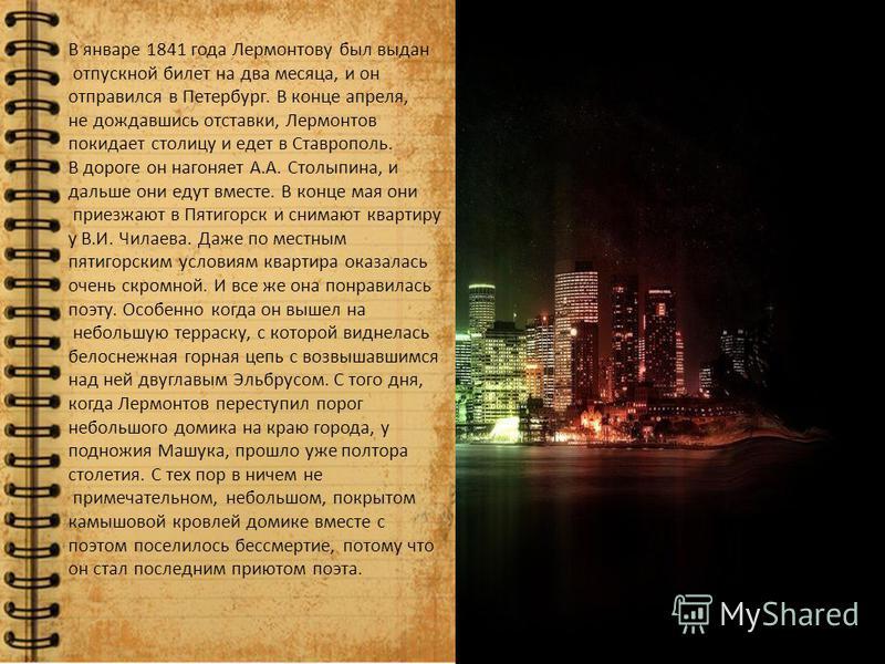 В январе 1841 года Лермонтову был выдан отпускной билет на два месяца, и он отправился в Петербург. В конце апреля, не дождавшись отставки, Лермонтов покидает столицу и едет в Ставрополь. В дороге он нагоняет А.А. Столыпина, и дальше они едут вместе.