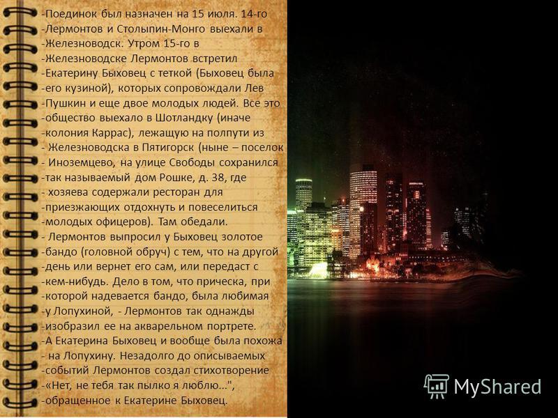 -Поединок был назначен на 15 июля. 14-го -Лермонтов и Столыпин-Монго выехали в -Железноводск. Утром 15-го в -Железноводске Лермонтов встретил -Екатерину Быховец с теткой (Быховец была -его кузиной), которых сопровождали Лев -Пушкин и еще двое молодых