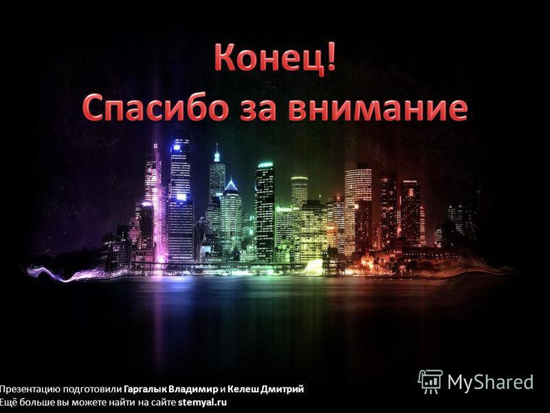 Презентацию подготовили Гаргалык Владимир и Келеш Дмитрий Ещё больше вы можете найти на сайте stemyal.ru