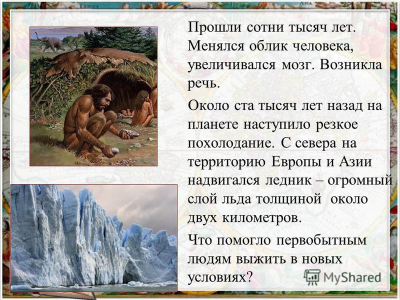 Прошли сотни тысяч лет. Менялся облик человека, увеличивался мозг. Возникла речь. Около ста тысяч лет назад на планете наступило резкое похолодание. С севера на территорию Европы и Азии надвигался ледник – огромный слой льда толщиной около двух килом