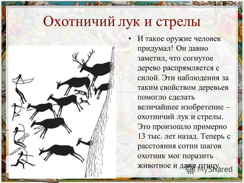 И такое оружие человек придумал! Он давно заметил, что согнутое дерево распрямляется с силой. Эти наблюдения за таким свойством деревьев помогло сделать величайшее изобретение – охотничий лук и стрелы. Это произошло примерно 13 тыс. лет назад. Теперь